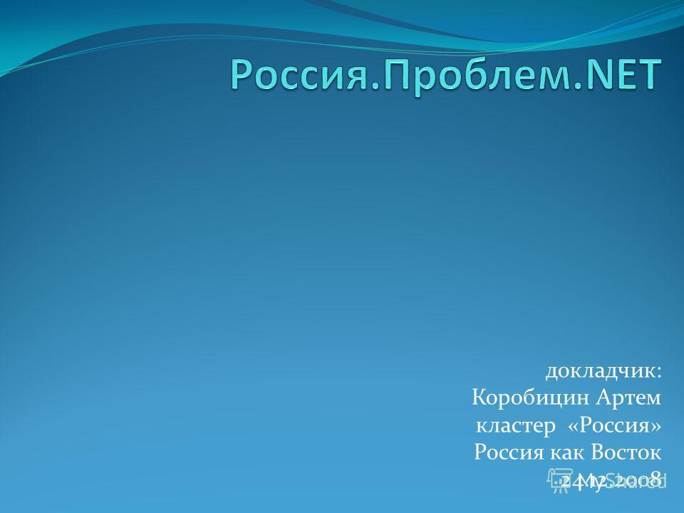 докладчик: Коробицин Артем кластер «Россия» Россия как Восток 24.12.2008