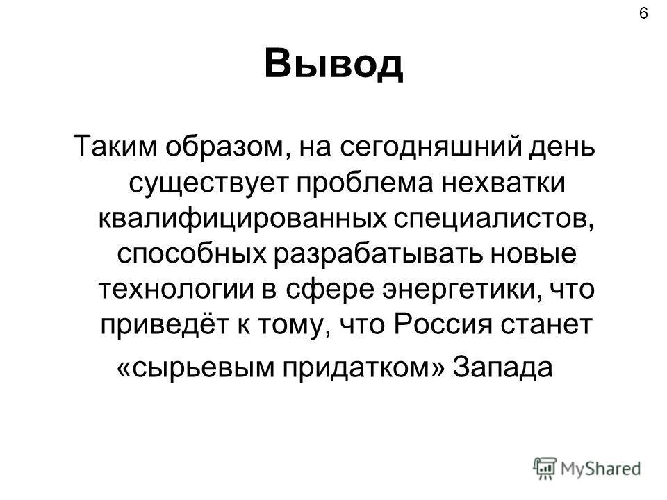 Вывод Таким образом, на сегодняшний день существует проблема нехватки квалифицированных специалистов, способных разрабатывать новые технологии в сфере энергетики, что приведёт к тому, что Россия станет «сырьевым придатком» Запада 6
