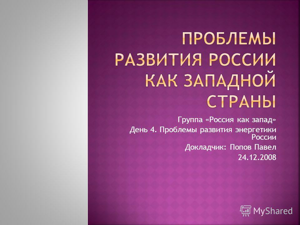 Группа «Россия как запад» День 4. Проблемы развития энергетики России Докладчик: Попов Павел 24.12.2008