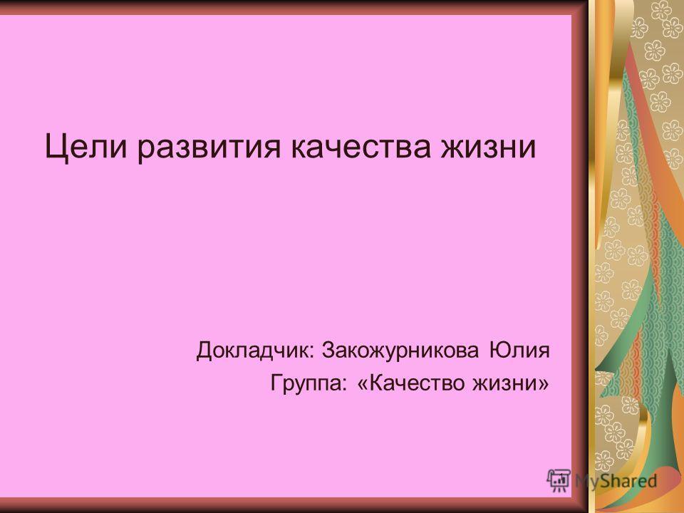 1 Цели развития качества жизни Докладчик: Закожурникова Юлия Группа: «Качество жизни»