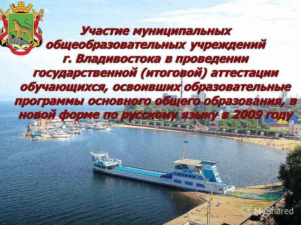 Участие муниципальных общеобразовательных учреждений г. Владивостока в проведении государственной (итоговой) аттестации обучающихся, освоивших образовательные программы основного общего образования, в новой форме по русскому языку в 2009 году