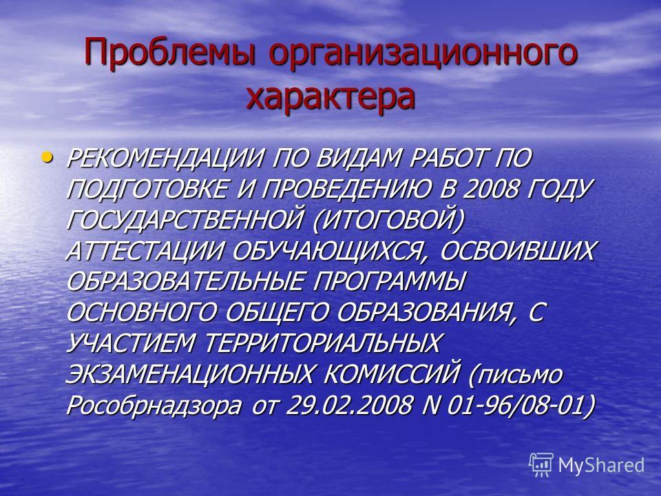 Проблемы организационного характера РЕКОМЕНДАЦИИ ПО ВИДАМ РАБОТ ПО ПОДГОТОВКЕ И ПРОВЕДЕНИЮ В 2008 ГОДУ ГОСУДАРСТВЕННОЙ (ИТОГОВОЙ) АТТЕСТАЦИИ ОБУЧАЮЩИХСЯ, ОСВОИВШИХ ОБРАЗОВАТЕЛЬНЫЕ ПРОГРАММЫ ОСНОВНОГО ОБЩЕГО ОБРАЗОВАНИЯ, С УЧАСТИЕМ ТЕРРИТОРИАЛЬНЫХ ЭКЗ