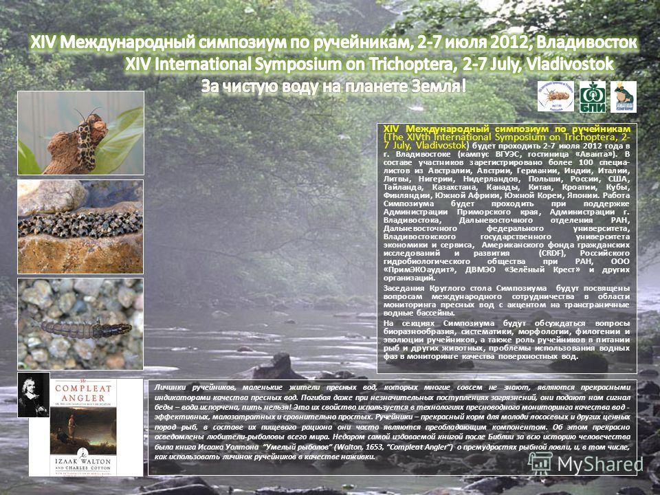 XIV Международный симпозиум по ручейникам (The XIVth International Symposium on Trichoptera, 2- 7 July, Vladivostok) будет проходить 2-7 июля 2012 года в г. Владивостоке (кампус ВГУЭС, гостиница «Аванта»). В составе участников зарегистрировано более