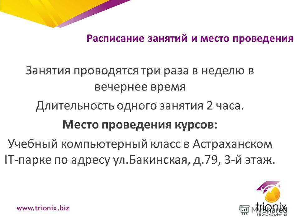 Расписание занятий и место проведения Занятия проводятся три раза в неделю в вечернее время Длительность одного занятия 2 часа. Место проведения курсов: Учебный компьютерный класс в Астраханском IT-парке по адресу ул.Бакинская, д.79, 3-й этаж.