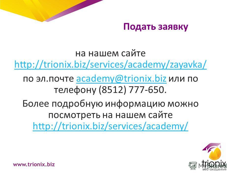 Подать заявку на нашем сайте http://trionix.biz/services/academy/zayavka/ http://trionix.biz/services/academy/zayavka/ по эл.почте academy@trionix.biz или по телефону (8512) 777-650.academy@trionix.biz Более подробную информацию можно посмотреть на н