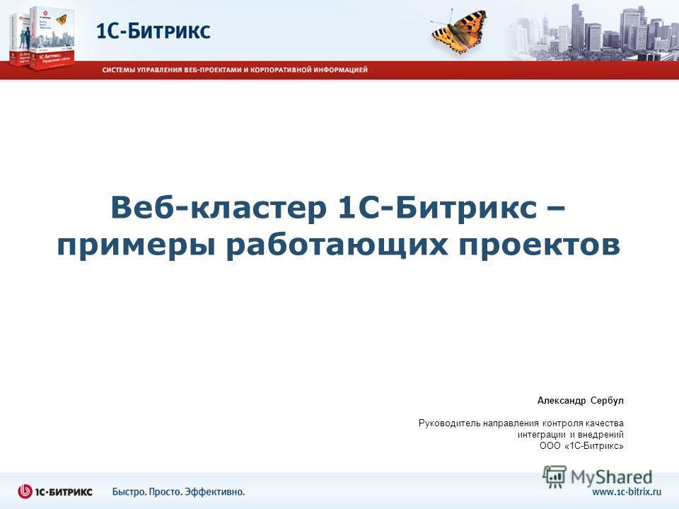Веб-кластер 1С-Битрикс – примеры работающих проектов Александр Сербул Руководитель направления контроля качества интеграции и внедрений ООО «1С-Битрикс»