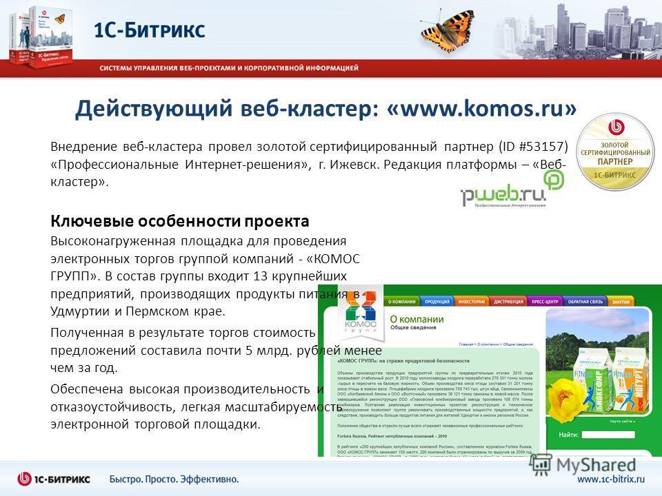 Действующий веб-кластер: «www.komos.ru» Внедрение веб-кластера провел золотой сертифицированный партнер (ID #53157) «Профессиональные Интернет-решения», г. Ижевск. Редакция платформы – «Веб- кластер». Ключевые особенности проекта Высоконагруженная пл