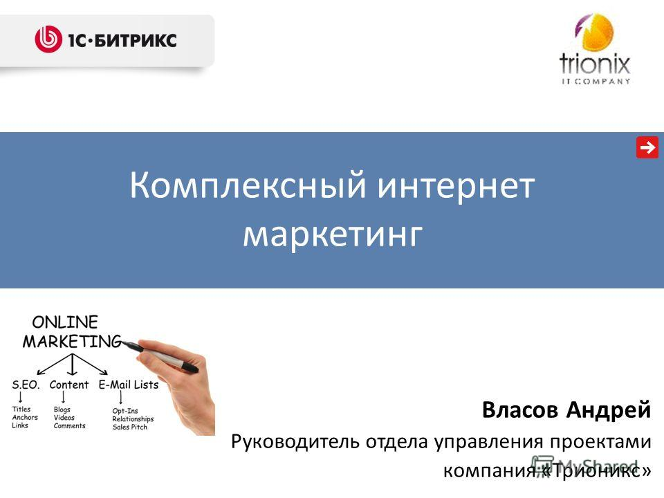 Комплексный интернет маркетинг Власов Андрей Руководитель отдела управления проектами компания «Трионикс»