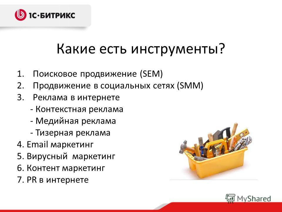 Какие есть инструменты? 1.Поисковое продвижение (SEM) 2.Продвижение в социальных сетях (SMM) 3.Реклама в интернете - Контекстная реклама - Медийная реклама - Тизерная реклама 4. Email маркетинг 5. Вирусный маркетинг 6. Контент маркетинг 7. PR в интер