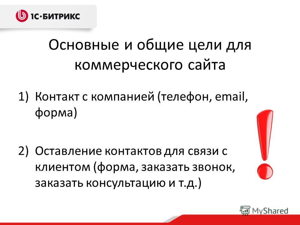 Основные и общие цели для коммерческого сайта 1)Контакт с компанией (телефон, email, форма) 2)Оставление контактов для связи с клиентом (форма, заказать звонок, заказать консультацию и т.д.)