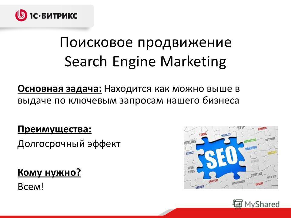 Поисковое продвижение Search Engine Marketing Основная задача: Находится как можно выше в выдаче по ключевым запросам нашего бизнеса Преимущества: Долгосрочный эффект Кому нужно? Всем!
