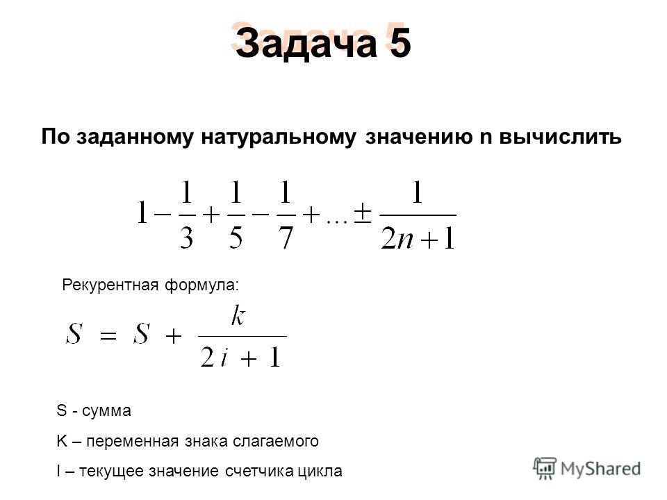 По заданному натуральному значению n вычислить Рекурентная формула: S - сумма K – переменная знака слагаемого I – текущее значение счетчика цикла Задача 5