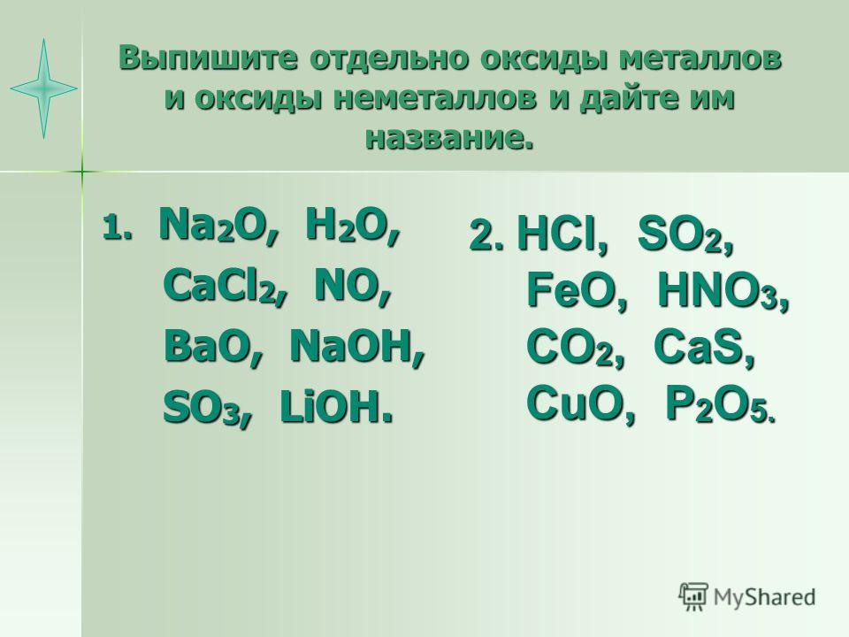 Выпишите отдельно оксиды металлов и оксиды неметаллов и дайте им название. 1. Na 2 O, H 2 O, CaCl 2, NO, CaCl 2, NO, BaO, NaOH, BaO, NaOH, SO 3, LiOH. SO 3, LiOH. 2. HCl, SO 2, FeO, HNO 3, CO 2, CaS, CuO, P 2 O 5.