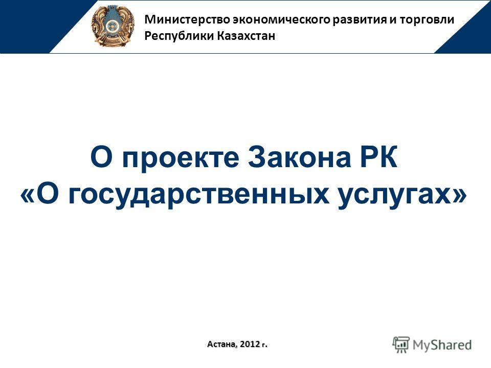 Министерство экономического развития и торговли Республики Казахстан Астана, 2012 г. О проекте Закона РК «О государственных услугах»