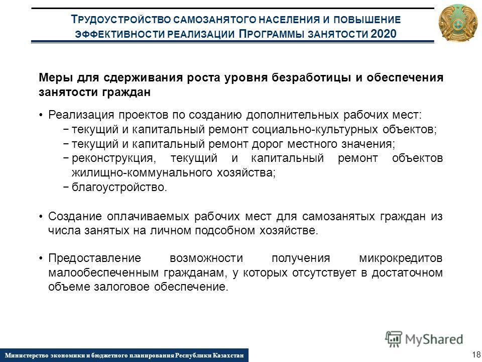 Т РУДОУСТРОЙСТВО САМОЗАНЯТОГО НАСЕЛЕНИЯ И ПОВЫШЕНИЕ ЭФФЕКТИВНОСТИ РЕАЛИЗАЦИИ П РОГРАММЫ ЗАНЯТОСТИ 2020 Министерство экономики и бюджетного планирования Республики Казахстан 18 Меры для сдерживания роста уровня безработицы и обеспечения занятости граж