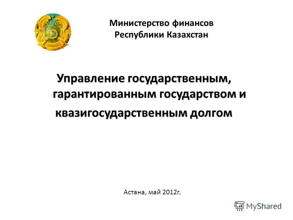 Управление государственным, гарантированным государством и квазигосударственным долгом Министерство финансов Республики Казахстан Астана, май 2012г.