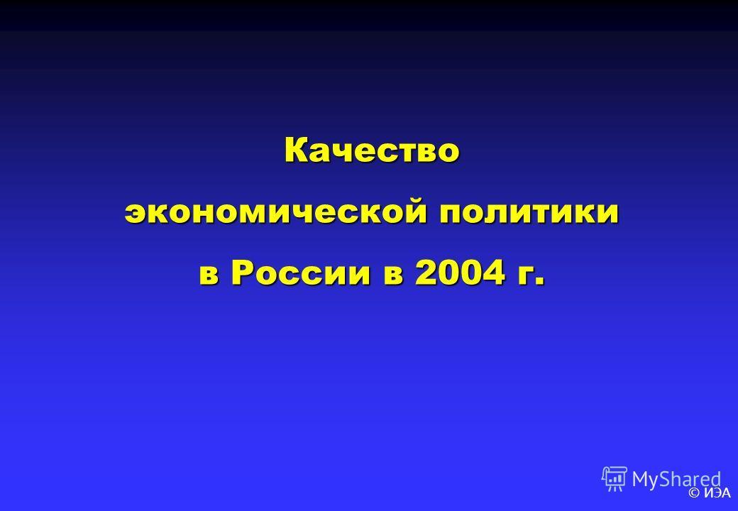 © ИЭА Качество экономической политики в России в 2004 г.