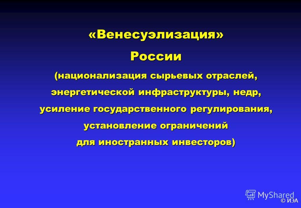© ИЭА «Венесуэлизация» России (национализация сырьевых отраслей, энергетической инфраструктуры, недр, усиление государственного регулирования, установление ограничений для иностранных инвесторов)