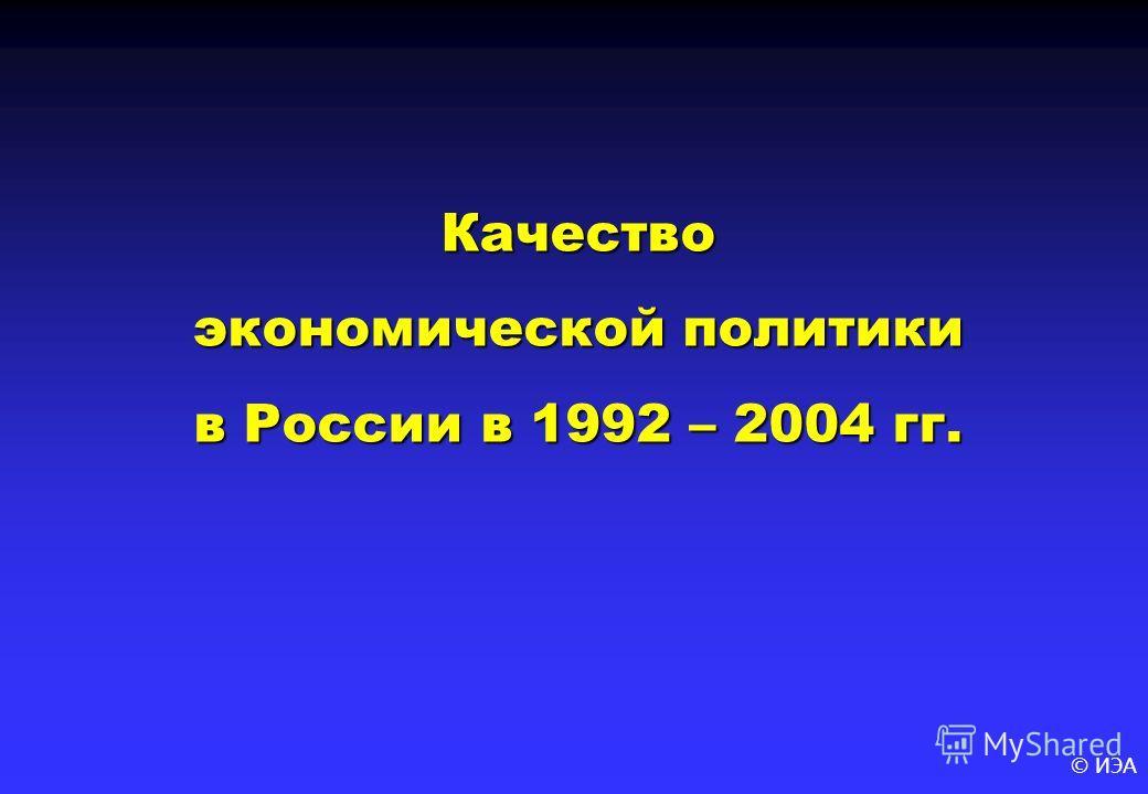 © ИЭА Качество экономической политики в России в 1992 – 2004 гг.