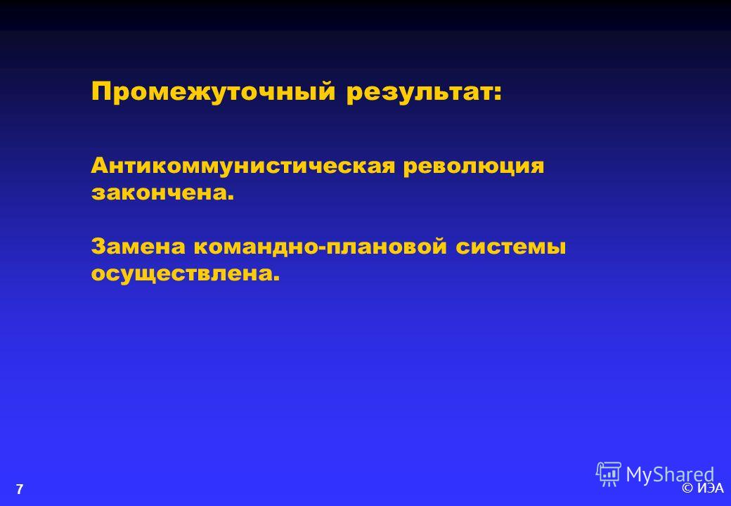 © ИЭА7 Промежуточный результат: Антикоммунистическая революция закончена. Замена командно-плановой системы осуществлена.