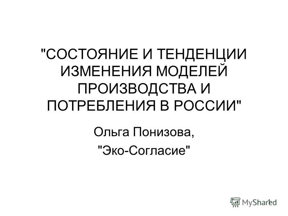 1 СОСТОЯНИЕ И ТЕНДЕНЦИИ ИЗМЕНЕНИЯ МОДЕЛЕЙ ПРОИЗВОДСТВА И ПОТРЕБЛЕНИЯ В РОССИИ Ольга Понизова, Эко-Согласие