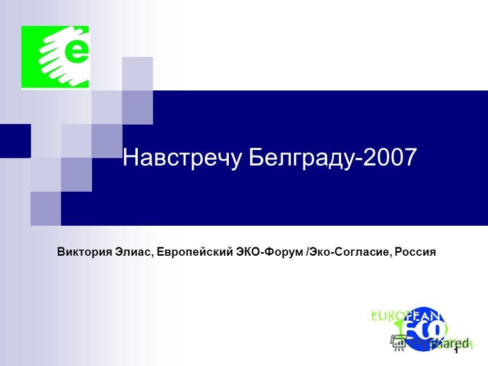 1 Навстречу Белграду-2007 Виктория Элиас, Европейский ЭКО-Форум /Эко-Согласие, Россия