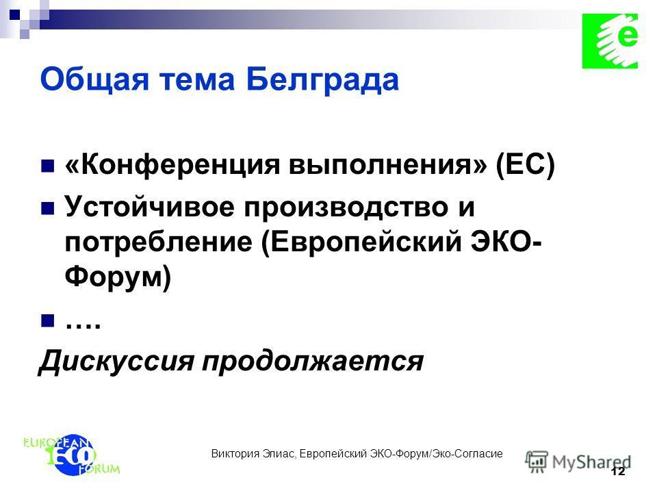 Виктория Элиас, Европейский ЭКО-Форум/Эко-Согласие 12 Общая тема Белграда «Конференция выполнения» (ЕС) Устойчивое производство и потребление (Европейский ЭКО- Форум) …. Дискуссия продолжается