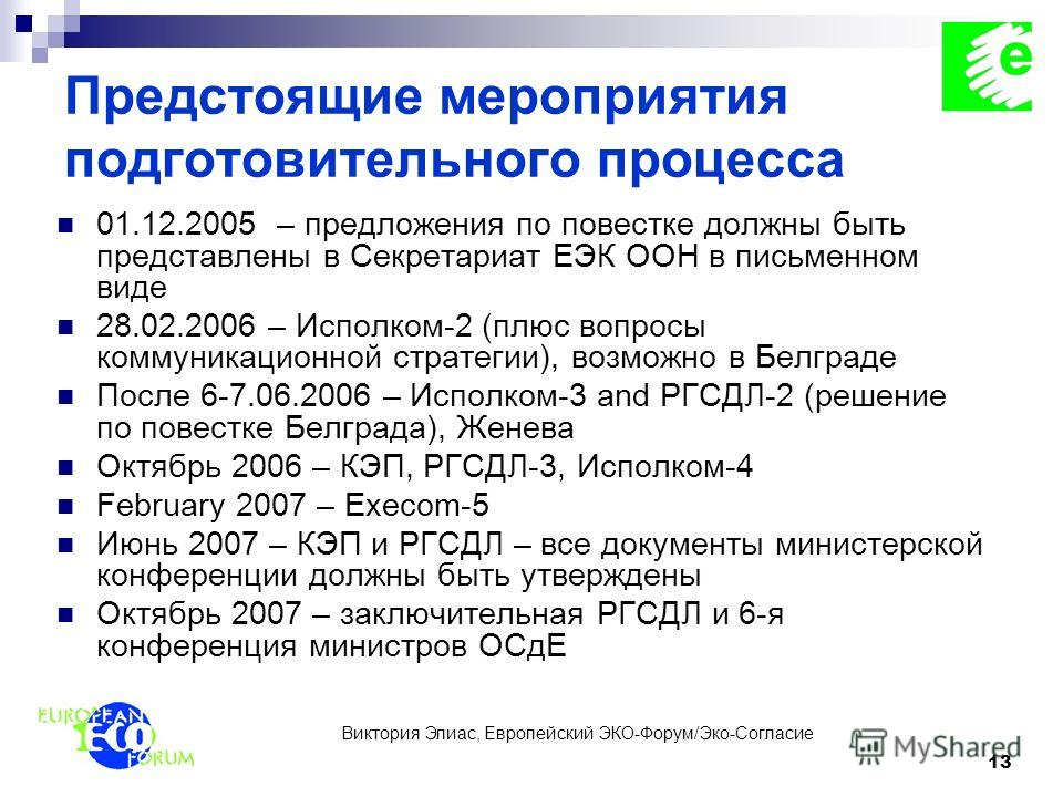 Виктория Элиас, Европейский ЭКО-Форум/Эко-Согласие 13 Предстоящие мероприятия подготовительного процесса 01.12.2005 – предложения по повестке должны быть представлены в Секретариат ЕЭК ООН в письменном виде 28.02.2006 – Исполком-2 (плюс вопросы комму