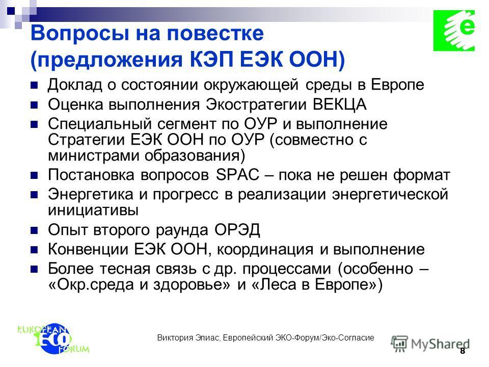 Виктория Элиас, Европейский ЭКО-Форум/Эко-Согласие 8 Вопросы на повестке (предложения КЭП ЕЭК ООН) Доклад о состоянии окружающей среды в Европе Оценка выполнения Экостратегии ВЕКЦА Специальный сегмент по ОУР и выполнение Стратегии ЕЭК ООН по ОУР (сов
