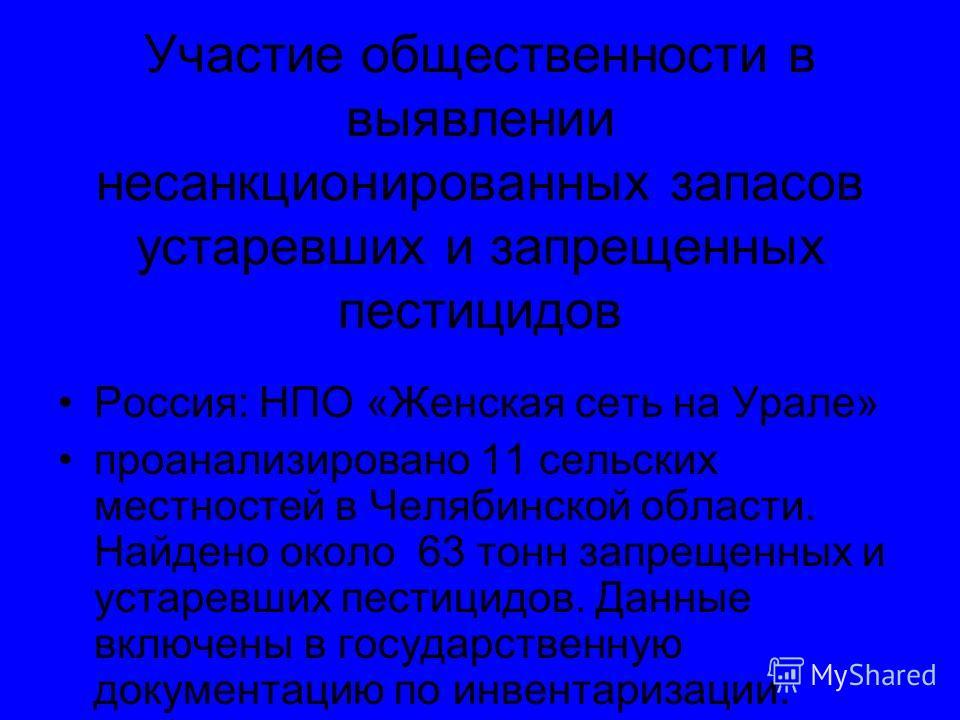 Участие общественности в выявлении несанкционированных запасов устаревших и запрещенных пестицидов Россия: НПО «Женская сеть на Урале» проанализировано 11 сельских местностей в Челябинской области. Найдено около 63 тонн запрещенных и устаревших пести