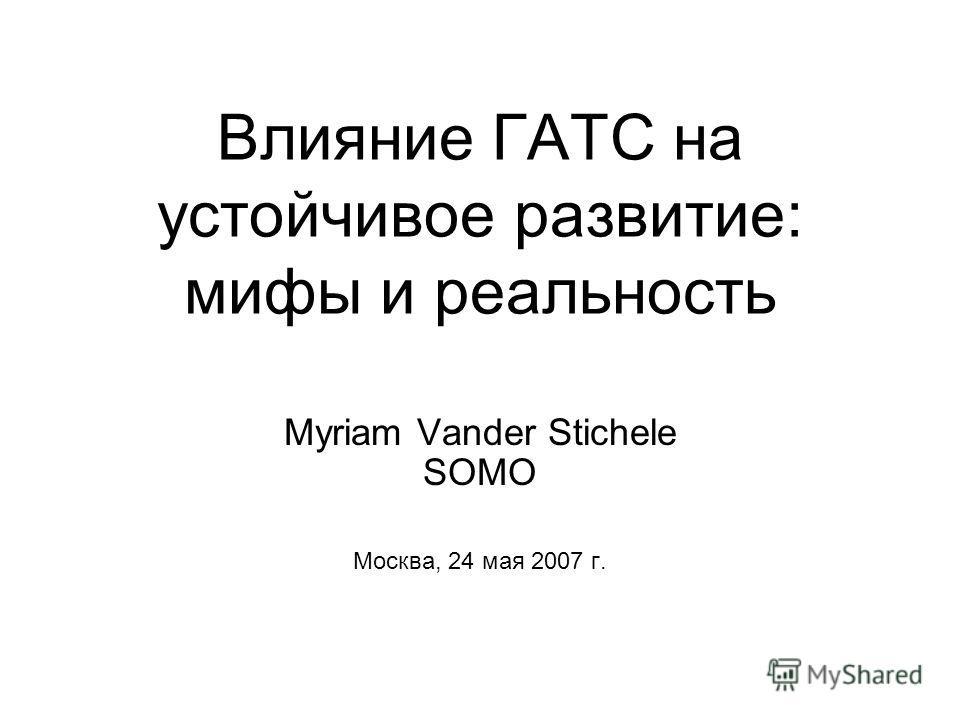 Влияние ГАТС на устойчивое развитие: мифы и реальность Myriam Vander Stichele SOMO Москва, 24 мая 2007 г.
