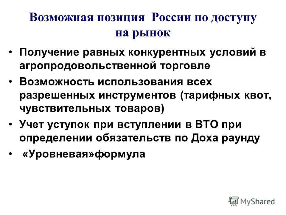 Возможная позиция России по доступу на рынок Получение равных конкурентных условий в агропродовольственной торговле Возможность использования всех разрешенных инструментов (тарифных квот, чувствительных товаров) Учет уступок при вступлении в ВТО при