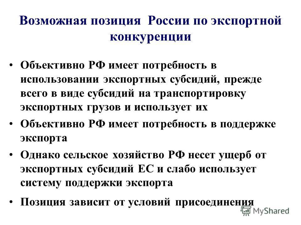 Возможная позиция России по экспортной конкуренции Объективно РФ имеет потребность в использовании экспортных субсидий, прежде всего в виде субсидий на транспортировку экспортных грузов и использует их Объективно РФ имеет потребность в поддержке эксп