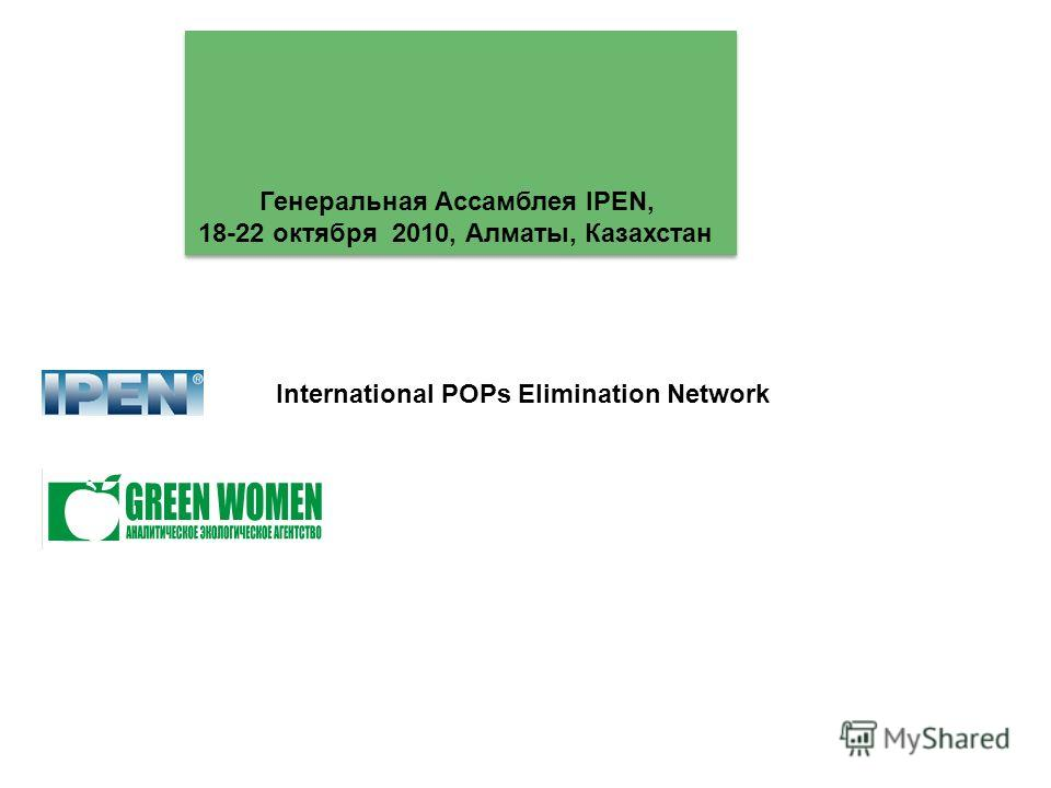 International POPs Elimination Network Генеральная Ассамблея IPEN, 18-22 октября 2010, Алматы, Казахстан Генеральная Ассамблея IPEN, 18-22 октября 2010, Алматы, Казахстан