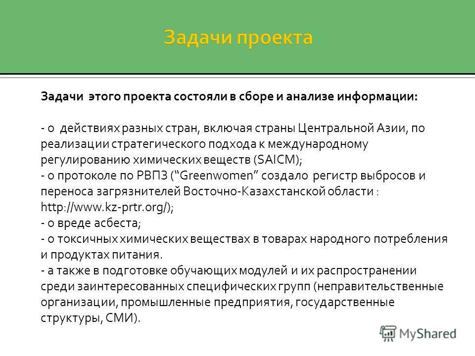 Задачи этого проекта состояли в сборе и анализе информации: - о действиях разных стран, включая страны Центральной Азии, по реализации стратегического подхода к международному регулированию химических веществ (SAICM); - о протоколе по РВПЗ (Greenwome