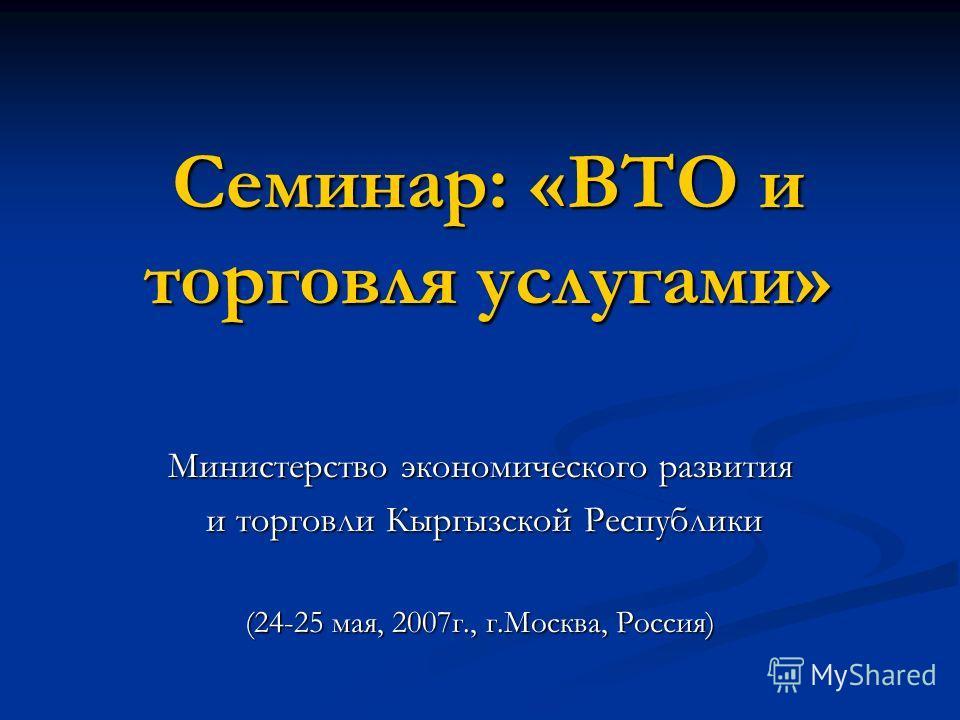 Семинар: «ВТО и торговля услугами» Министерство экономического развития и торговли Кыргызской Республики и торговли Кыргызской Республики (24-25 мая, 2007г., г.Москва, Россия)