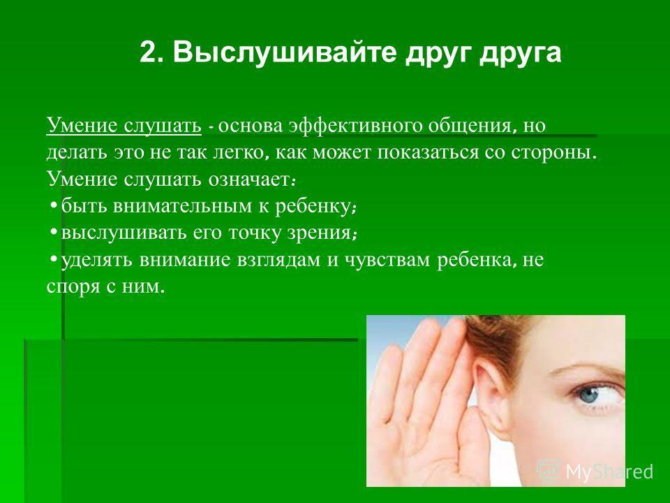 2. Выслушивайте друг друга Умение слушать - основа эффективного общения, но делать это не так легко, как может показаться со стороны. Умение слушать означает : быть внимательным к ребенку ; выслушивать его точку зрения ; уделять внимание взглядам и ч