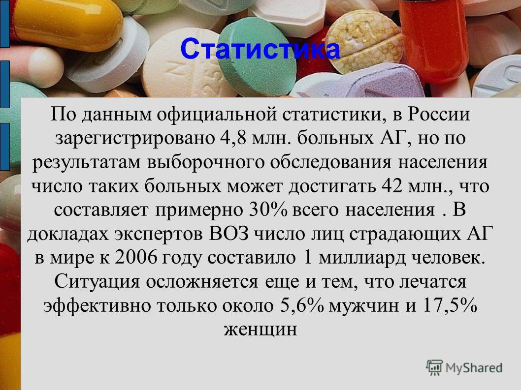 Статистика По данным официальной статистики, в России зарегистрировано 4,8 млн. больных АГ, но по результатам выборочного обследования населения число таких больных может достигать 42 млн., что составляет примерно 30% всего населения. В докладах эксп