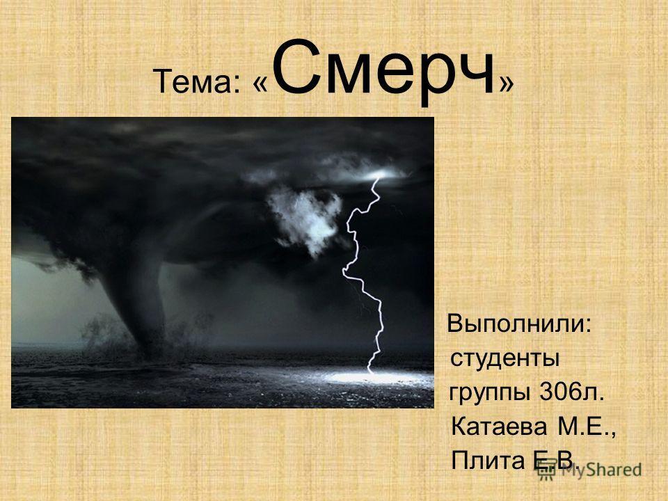 Тема: « Смерч » Выполнили: студенты группы 306л. Катаева М.Е., Плита Е.В.