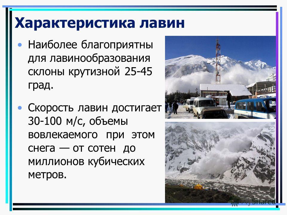 Характеристика лавин Наиболее благоприятны для лавинообразования склоны крутизной 25-45 град. Скорость лавин достигает 30-100 м/с, объемы вовлекаемого при этом снега от сотен до миллионов кубических метров.
