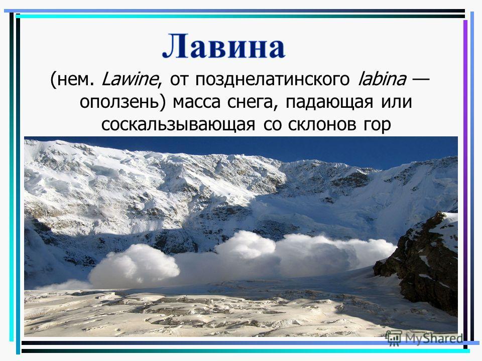 (нем. Lawine, от позднелатинского labina оползень) масса снега, падающая или соскальзывающая со склонов гор