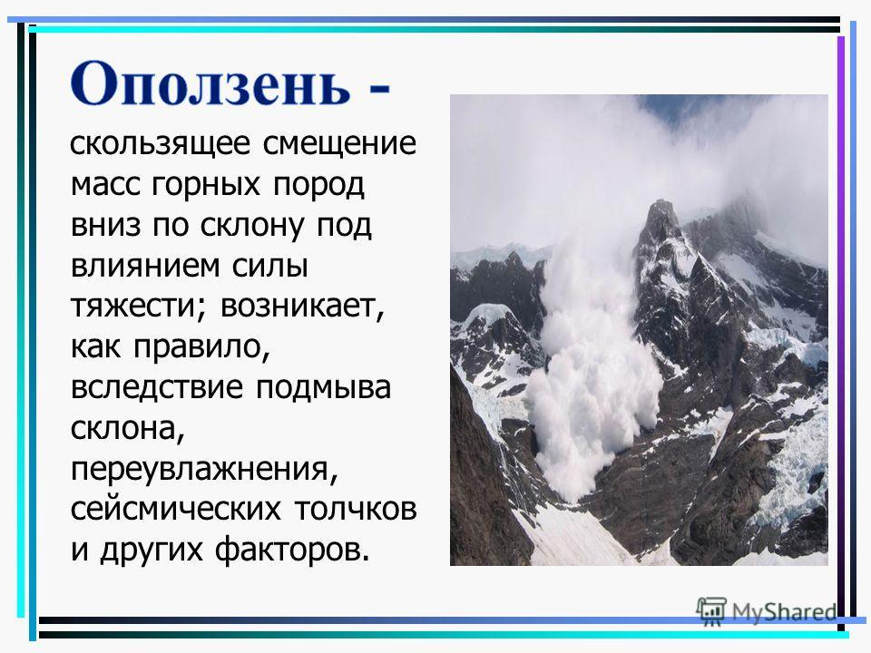 скользящее смещение масс горных пород вниз по склону под влиянием силы тяжести; возникает, как правило, вследствие подмыва склона, переувлажнения, сейсмических толчков и других факторов.