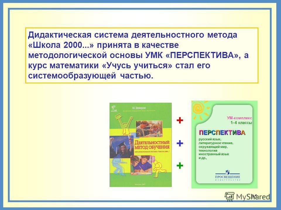 35 Дидактическая система деятельностного метода «Школа 2000...» принята в качестве методологической основы УМК «ПЕРСПЕКТИВА», а курс математики «Учусь учиться» стал его системообразующей частью. УМ-комплекс 1–4 классы ПЕРСПЕКТИВА русский язык, литера