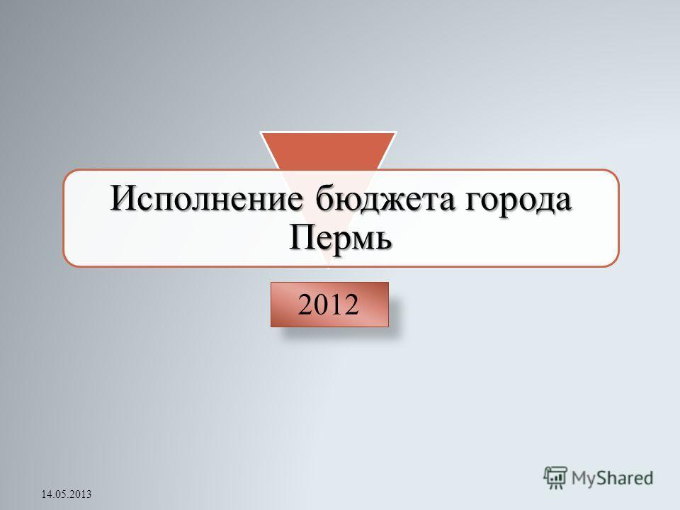 Исполнение бюджета города Пермь 2012 14.05.2013