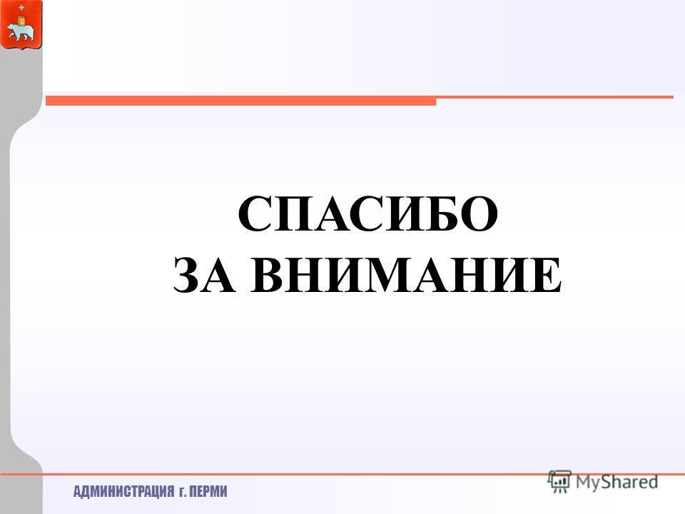 АДМИНИСТРАЦИЯ г. ПЕРМИ СПАСИБО ЗА ВНИМАНИЕ