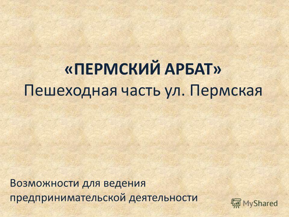 «ПЕРМСКИЙ АРБАТ» Пешеходная часть ул. Пермская Возможности для ведения предпринимательской деятельности