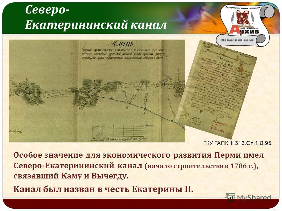 LOGO Северо - Екатерининский канал ГКУ ГАПК Ф.316.Оп.1.Д.95. Особое значение для экономического развития Перми имел Северо - Екатерининский канал ( начало строительства в 1786 г.), связавший Каму и Вычегду. Канал был назван в честь Екатерины II.