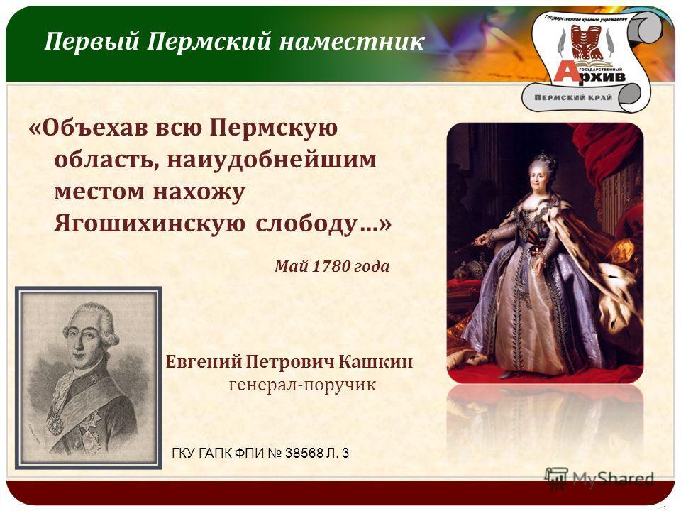LOGO Первый Пермский наместник « Объехав всю Пермскую область, наиудобнейшим местом нахожу Ягошихинскую слободу …» Май 1780 года Евгений Петрович Кашкин генерал - поручик ГКУ ГАПК ФПИ 38568 Л. 3