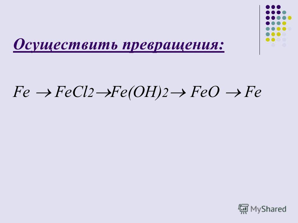 Осуществить превращения: Fe FeCl 2 Fe(OH) 2 FeO Fe