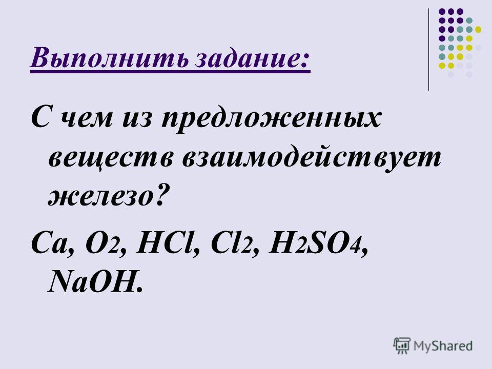 Выполнить задание: С чем из предложенных веществ взаимодействует железо? Ca, O 2, HCl, Cl 2, H 2 SO 4, NaOH.